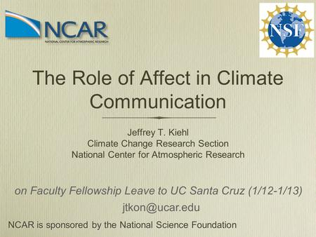 The Role of Affect in Climate Communication Jeffrey T. Kiehl Climate Change Research Section National Center for Atmospheric Research NCAR is sponsored.