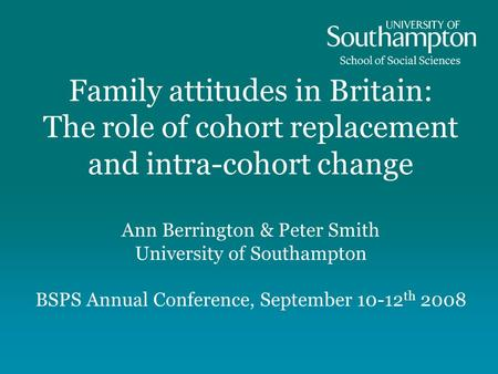 Family attitudes in Britain: The role of cohort replacement and intra-cohort change Ann Berrington & Peter Smith University of Southampton BSPS Annual.