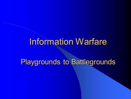 Information Warfare Playgrounds to Battlegrounds.