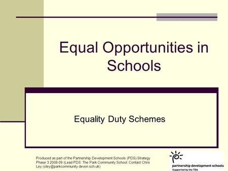 Equal Opportunities in Schools Equality Duty Schemes Produced as part of the Partnership Development Schools (PDS) Strategy Phase 3 2008-09 (Lead PDS: