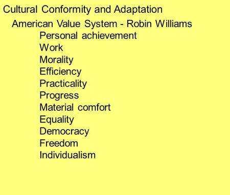 Cultural Conformity and Adaptation American Value System - Robin Williams Personal achievement Work Morality Efficiency Practicality Progress Material.
