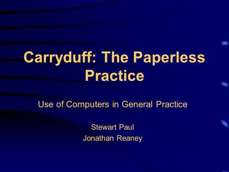 Carryduff: The Paperless Practice Use of Computers in General Practice Stewart Paul Jonathan Reaney.