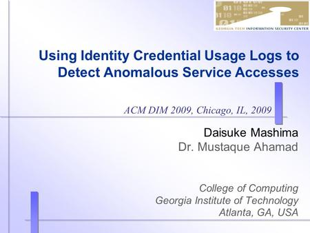Using Identity Credential Usage Logs to Detect Anomalous Service Accesses Daisuke Mashima Dr. Mustaque Ahamad College of Computing Georgia Institute of.