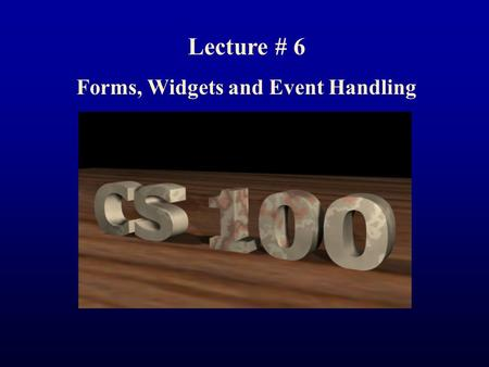 Lecture # 6 Forms, Widgets and Event Handling. Today Questions: From notes/reading/life? Share Personal Web Page (if not too personal) 1.Introduce: How.