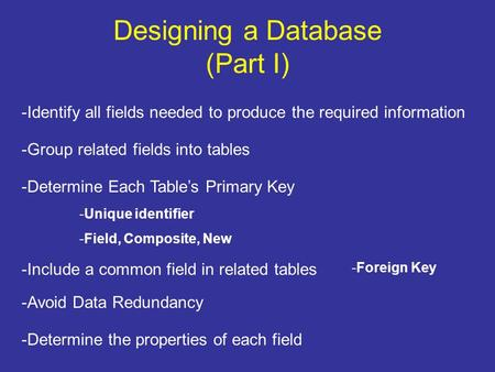 Designing a Database (Part I) -Identify all fields needed to produce the required information -Group related fields into tables -Determine Each Table's.