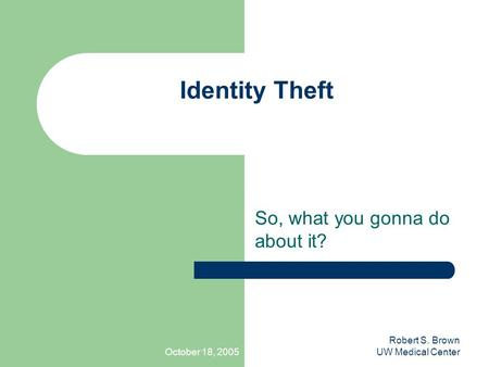 October 18, 2005 Robert S. Brown UW Medical Center Identity Theft So, what you gonna do about it?