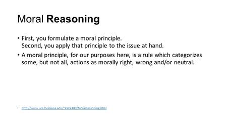 Moral Reasoning First, you formulate a moral principle. Second, you apply that principle to the issue at hand. A moral principle, for our purposes here,