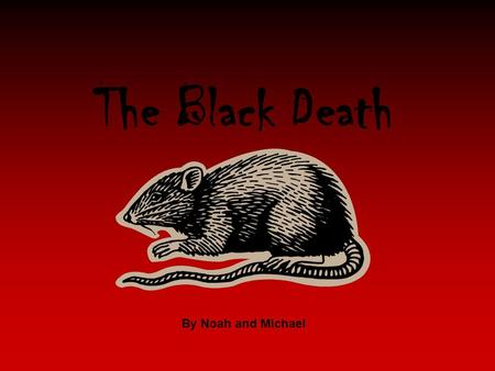 The Black Death By Noah and Michael. The Black Death What was the Black Death? More about The Black Plague. How many did it kill? Can we get it today?