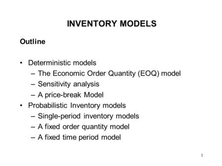 1 INVENTORY MODELS Outline Deterministic models –The Economic Order Quantity (EOQ) model –Sensitivity analysis –A price-break Model Probabilistic Inventory.