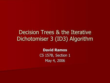 Decision Trees & the Iterative Dichotomiser 3 (ID3) Algorithm David Ramos CS 157B, Section 1 May 4, 2006.