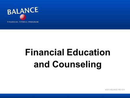 Financial Education and Counseling © 2013 BALANCE / REV1013.