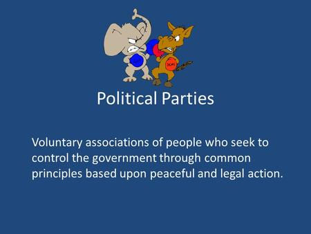 Political Parties Voluntary associations of people who seek to control the government through common principles based upon peaceful and legal action.