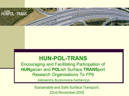 HUN-POL-TRANS Encouraging and Facilitating Participation of HUNgarian and POLish Surface TRANSport Research Organisations To FP6 Aleksandra Buczkowska-Garbarczyk.