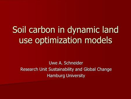 Soil carbon in dynamic land use optimization models Uwe A. Schneider Research Unit Sustainability and Global Change Hamburg University.
