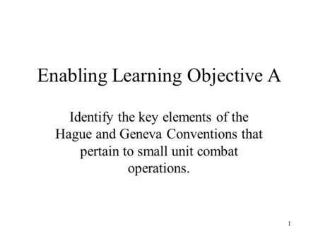 1 Enabling Learning Objective A Identify the key elements of the Hague and Geneva Conventions that pertain to small unit combat operations.