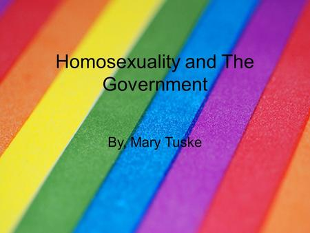 Homosexuality and The Government By, Mary Tuske.