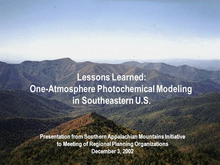 Lessons Learned: One-Atmosphere Photochemical Modeling in Southeastern U.S. Presentation from Southern Appalachian Mountains Initiative to Meeting of Regional.