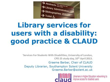 Library services for users with a disability: good practice & CLAUD 'Services For Students With Disabilities, University of London, CPD 25 study day, 10.