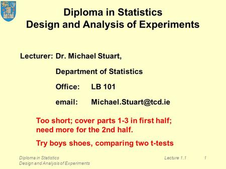 Diploma in Statistics Design and Analysis of Experiments Lecture 1.11 Diploma in Statistics Design and Analysis of Experiments Lecturer:Dr. Michael Stuart,