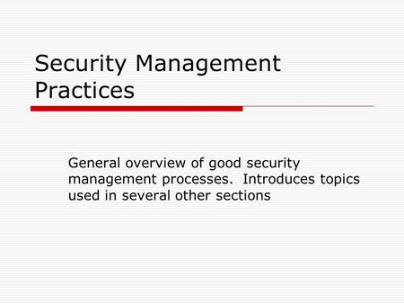 Security Management Practices General overview of good security management processes. Introduces topics used in several other sections.