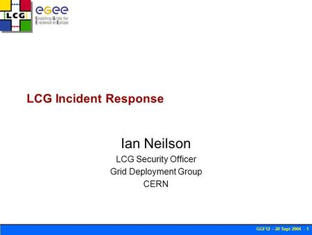 GGF12 – 20 Sept 2004 - 1 LCG Incident Response Ian Neilson LCG Security Officer Grid Deployment Group CERN.