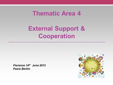 Thematic Area 4 External Support & Cooperation Florence 14 th June 2013 Paola Bertini.