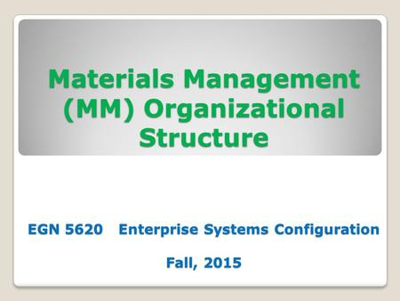 Materials Management (MM) Organizational Structure EGN 5620 Enterprise Systems Configuration Fall, 2015.