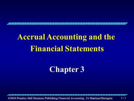 ©2004 Prentice Hall Business Publishing Financial Accounting, 5/e Harrison/Horngren 3 - 1 Accrual Accounting and the Financial Statements Chapter 3.