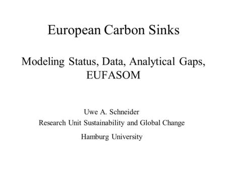 European Carbon Sinks Modeling Status, Data, Analytical Gaps, EUFASOM Uwe A. Schneider Research Unit Sustainability and Global Change Hamburg University.