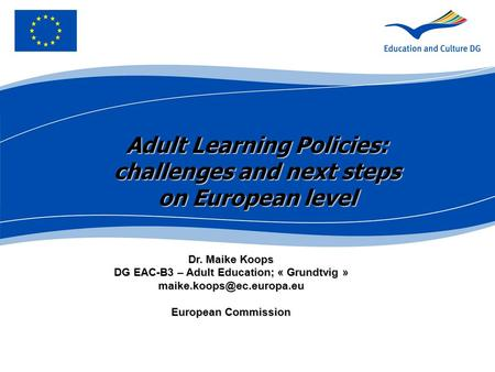 Dr. Maike Koops DG EAC-B3 – Adult Education; « Grundtvig » European Commission Adult Learning Policies: challenges and next steps.