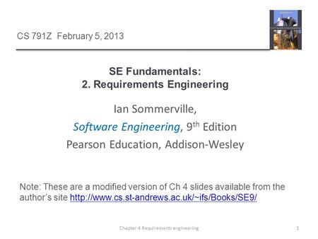 1Chapter 4 Requirements engineering Ian Sommerville, Software Engineering, 9 th Edition Pearson Education, Addison-Wesley CS 791Z February 5, 2013 Note: