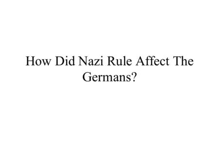 How Did Nazi Rule Affect The Germans?. Nazi Effect on Germans The Nazi State affected different people in different ways For most people, life was good.