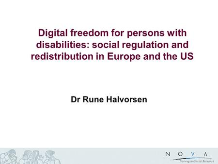 Norwegian Social Research Digital freedom for persons with disabilities: social regulation and redistribution in Europe and the US Dr Rune Halvorsen.
