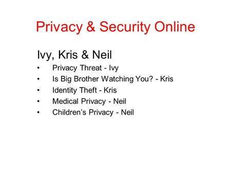 Privacy & Security Online Ivy, Kris & Neil Privacy Threat - Ivy Is Big Brother Watching You? - Kris Identity Theft - Kris Medical Privacy - Neil Children's.