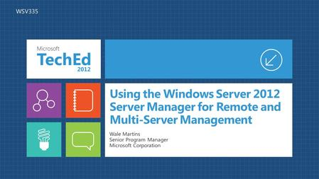 Using the Windows Server 2012 Server Manager for Remote and Multi-Server Management Wale Martins Senior Program Manager Microsoft Corporation WSV335.