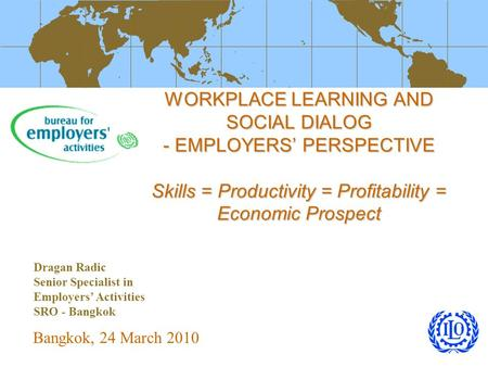 WORKPLACE LEARNING AND SOCIAL DIALOG - EMPLOYERS' PERSPECTIVE Skills = Productivity = Profitability = Economic Prospect Bangkok, 24 March 2010 Dragan Radic.