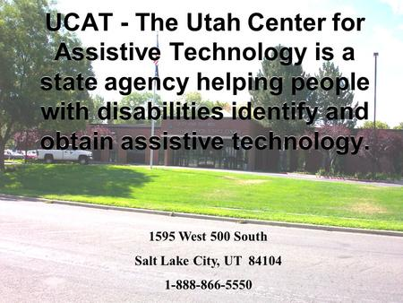 UCAT - The Utah Center for Assistive Technology is a state agency helping people with disabilities identify and obtain assistive technology. 1595 West.