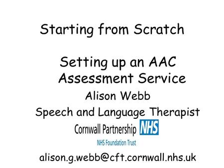 Starting from Scratch Setting up an AAC Assessment Service Alison Webb Speech and Language Therapist