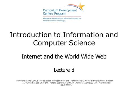 Introduction to Information and Computer Science Internet and the <strong>World</strong> <strong>Wide</strong> <strong>Web</strong> Lecture d This material (Comp4_Unit2d) was developed by Oregon Health.