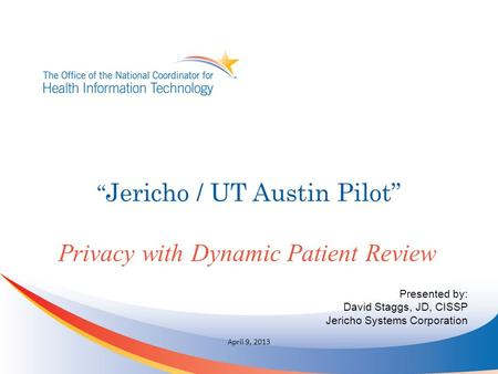 """ Jericho / UT Austin Pilot"" Privacy with Dynamic Patient Review April 9, 2013 Presented by: David Staggs, JD, CISSP Jericho Systems Corporation."