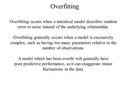 Overfitting Overfitting occurs when a statistical model describes random error or noise instead <strong>of</strong> the underlying relationship. Overfitting generally occurs.