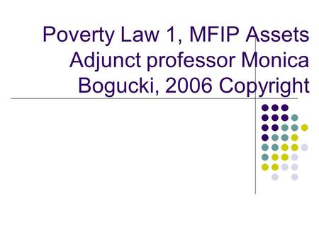 Poverty Law 1, MFIP Assets Adjunct professor Monica Bogucki, 2006 Copyright.