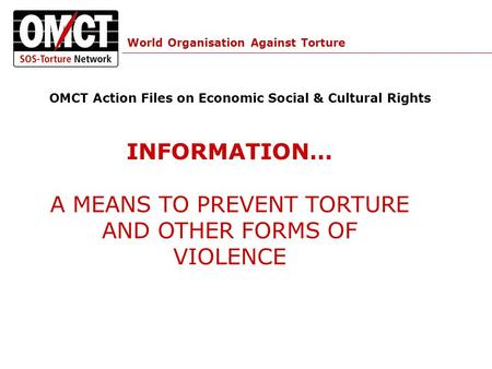World Organisation Against Torture OMCT Action Files on Economic Social & Cultural Rights INFORMATION… A MEANS TO PREVENT TORTURE AND OTHER FORMS OF VIOLENCE.