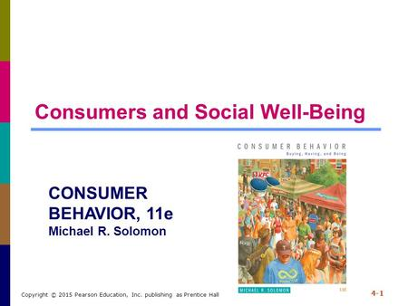 Consumers and Social Well-Being 4-1 Copyright © 2015 Pearson Education, Inc. publishing as Prentice Hall CONSUMER BEHAVIOR, 11e Michael R. Solomon.