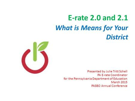 E-rate 2.0 and 2.1 What is Means for Your District Presented by Julie Tritt Schell PA E-rate Coordinator for the Pennsylvania Department of Education March.