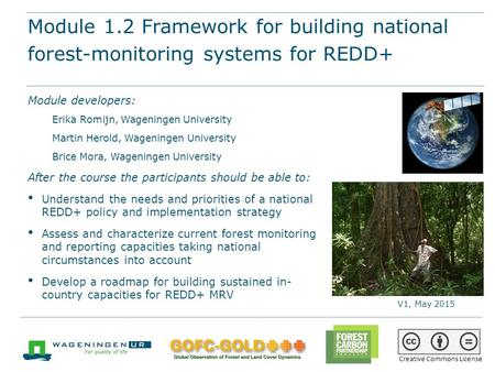 Module 1.2 Framework for building national forest-monitoring systems for REDD+ REDD+ training materials by GOFC-GOLD, Wageningen University, World Bank.