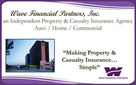 """Making Property & Casualty Insurance… Simple"" Wave Financial Partners, Inc. an Independent Property & Casualty Insurance Agency Auto / Home / Commercial."