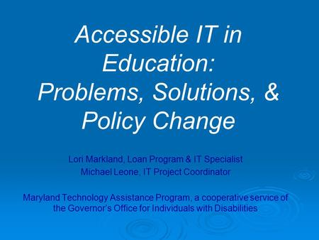 Accessible IT in Education: Problems, Solutions, & Policy Change Lori Markland, Loan Program & IT Specialist Michael Leone, IT Project Coordinator Maryland.