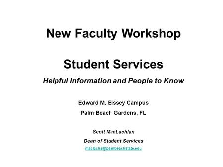 New Faculty Workshop Student Services Helpful Information and People to Know Edward M. Eissey Campus Palm Beach Gardens, FL Scott MacLachlan Dean of Student.