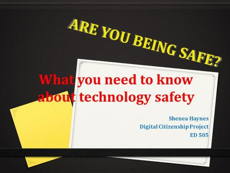 ARE YOU BEING SAFE? What you need to know about technology safety Shenea Haynes Digital Citizenship Project ED 505.